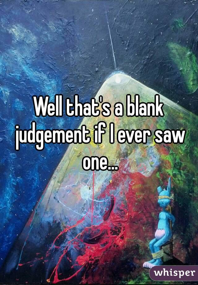 Well that's a blank judgement if I ever saw one...