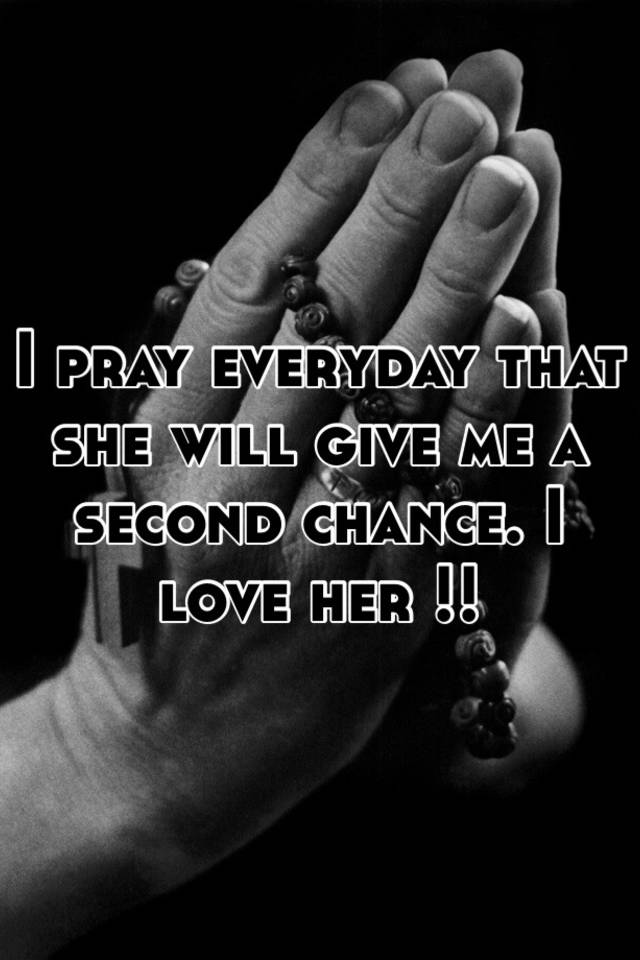 I pray everyday that she will give me a second chance  I love her !!