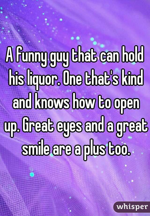 A funny guy that can hold his liquor. One that's kind and knows how to open up. Great eyes and a great smile are a plus too.
