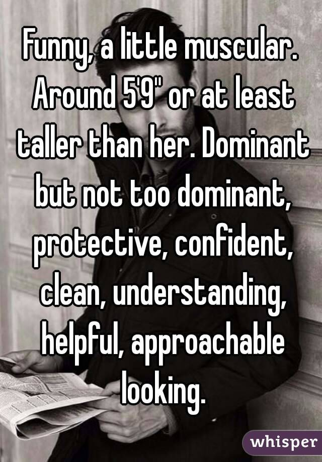 """Funny, a little muscular. Around 5'9"""" or at least taller than her. Dominant but not too dominant, protective, confident, clean, understanding, helpful, approachable looking."""