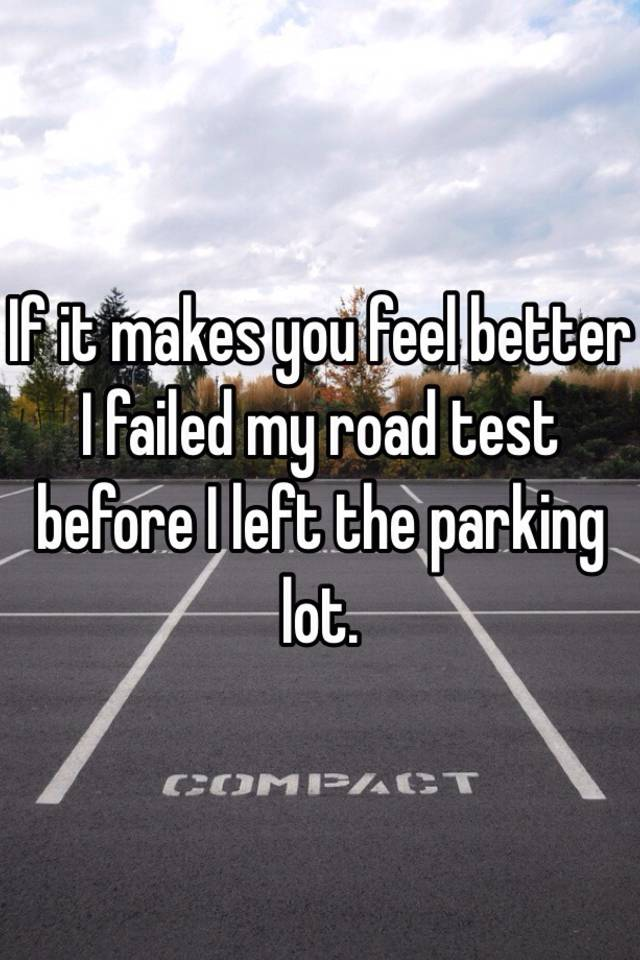 If it makes you feel better I failed my road test before I