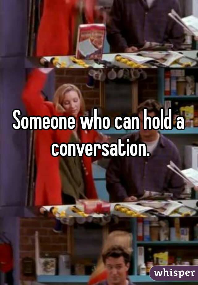 Someone who can hold a conversation.