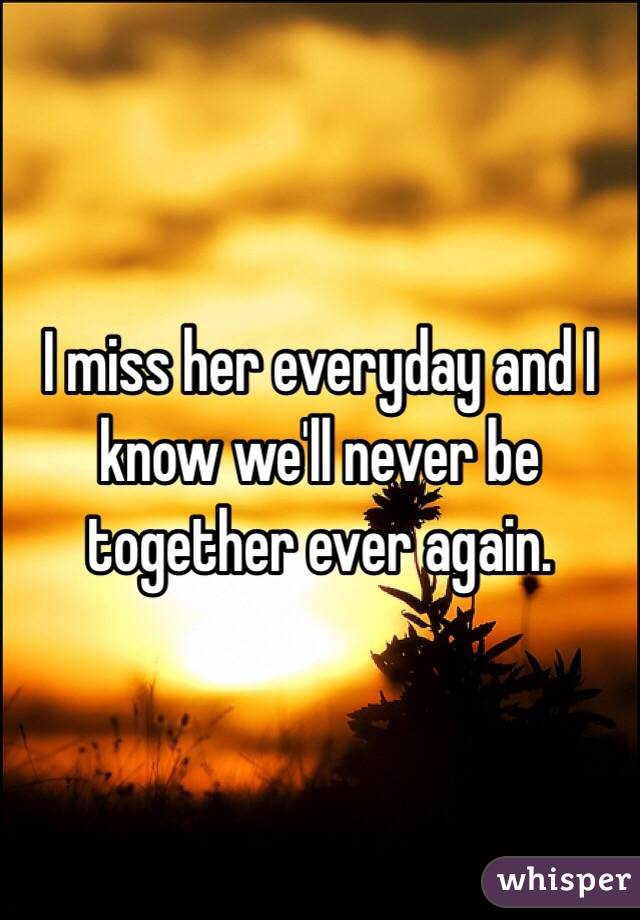 I miss her everyday and I know we'll never be together ever again.