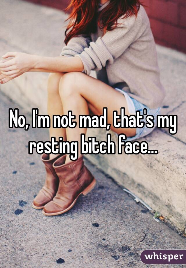 No, I'm not mad, that's my resting bitch face...