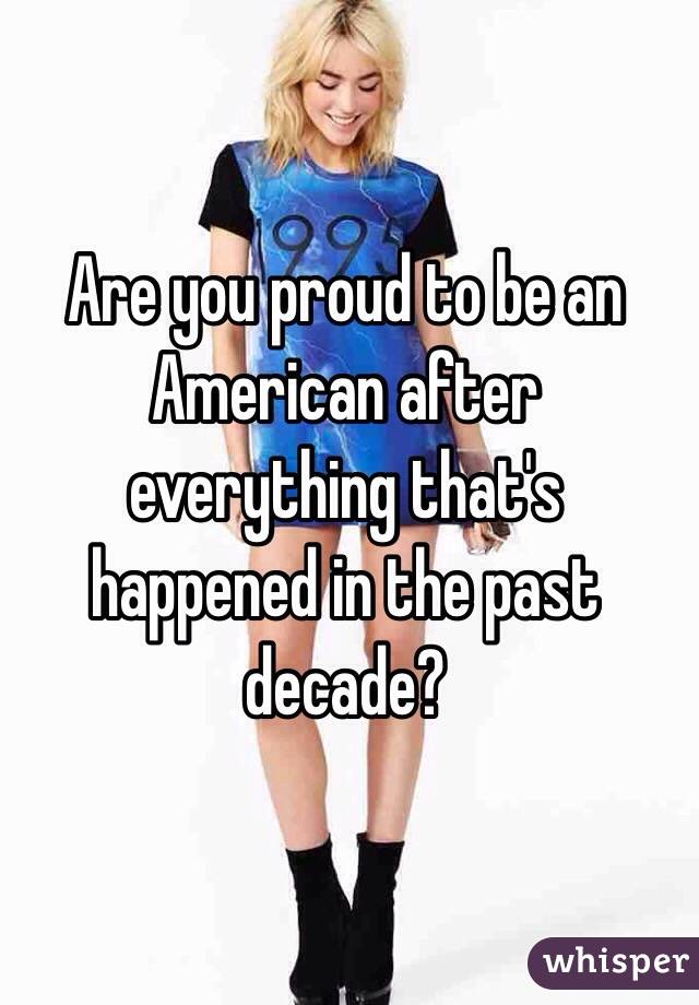 Are you proud to be an American after everything that's happened in the past decade?