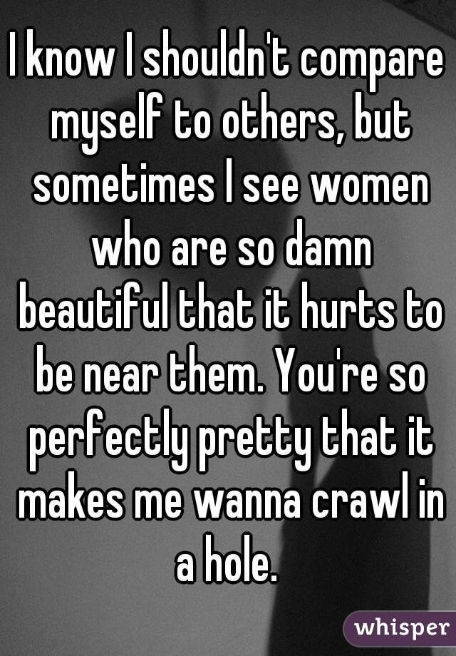 I know I shouldn't compare myself to others, but sometimes I see women who are so damn beautiful that it hurts to be near them. You're so perfectly pretty that it makes me wanna crawl in a hole.
