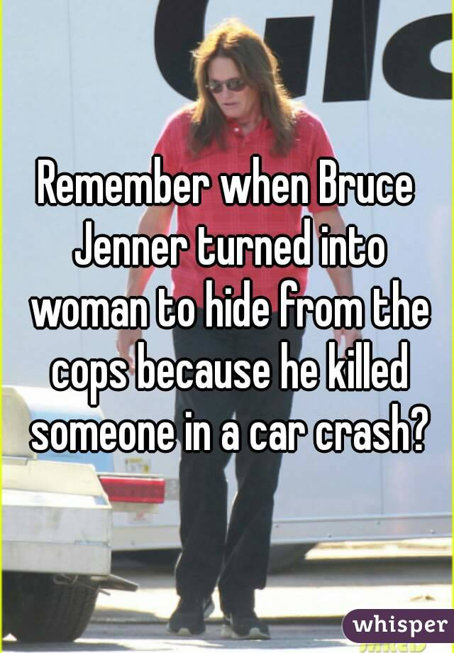 Remember when Bruce Jenner turned into woman to hide from the cops because he killed someone in a car crash?