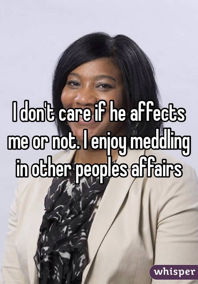 I don't care if he affects me or not. I enjoy meddling in other peoples affairs