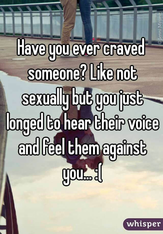 Have you ever craved someone? Like not sexually but you just longed to hear their voice and feel them against you... :(