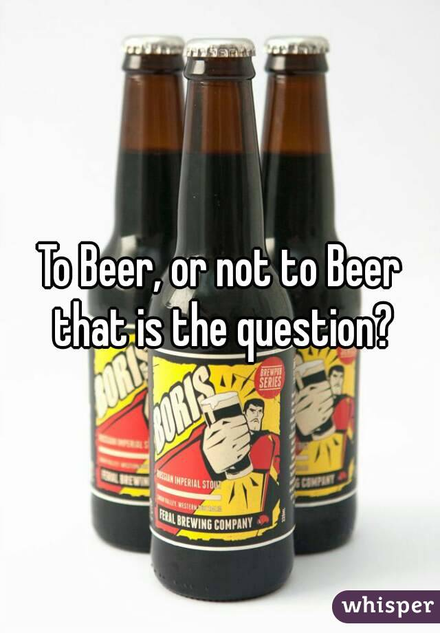 To Beer, or not to Beer that is the question?