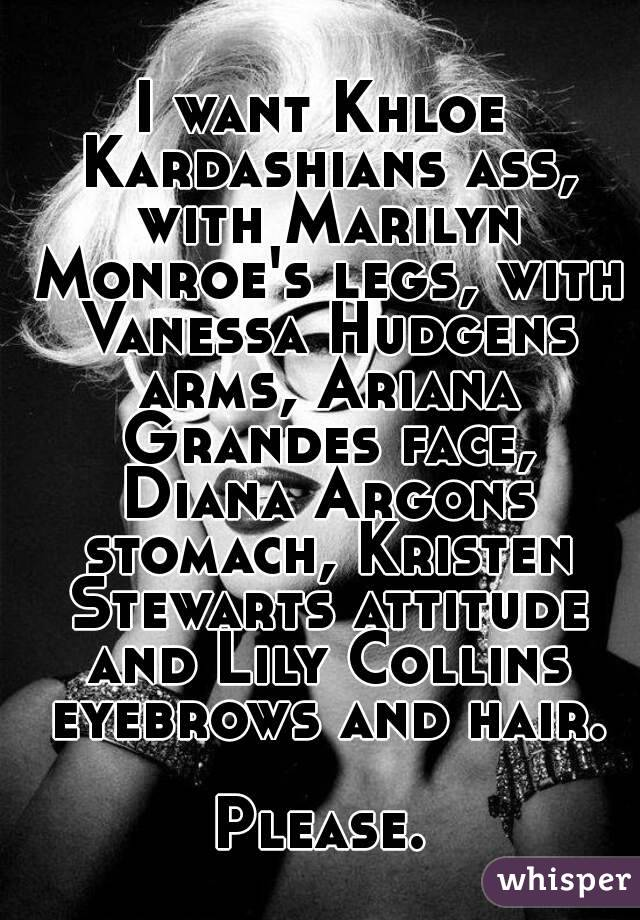 I want Khloe Kardashians ass, with Marilyn Monroe's legs, with Vanessa Hudgens arms, Ariana Grandes face, Diana Argons stomach, Kristen Stewarts attitude and Lily Collins eyebrows and hair.  Please.