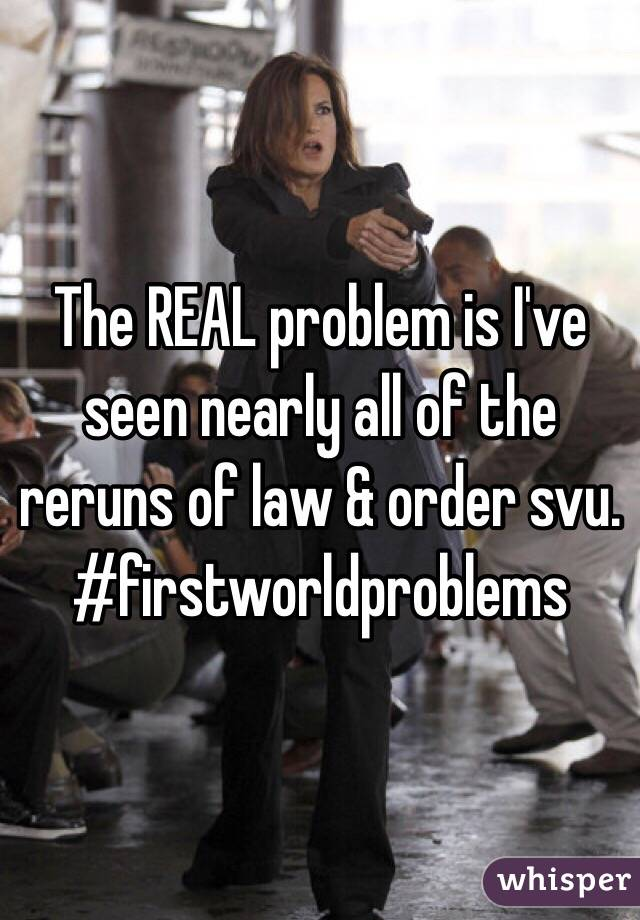 The REAL problem is I've seen nearly all of the reruns of law & order svu. #firstworldproblems