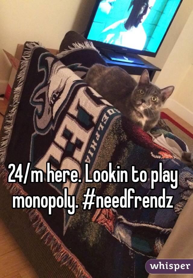 24/m here. Lookin to play monopoly. #needfrendz