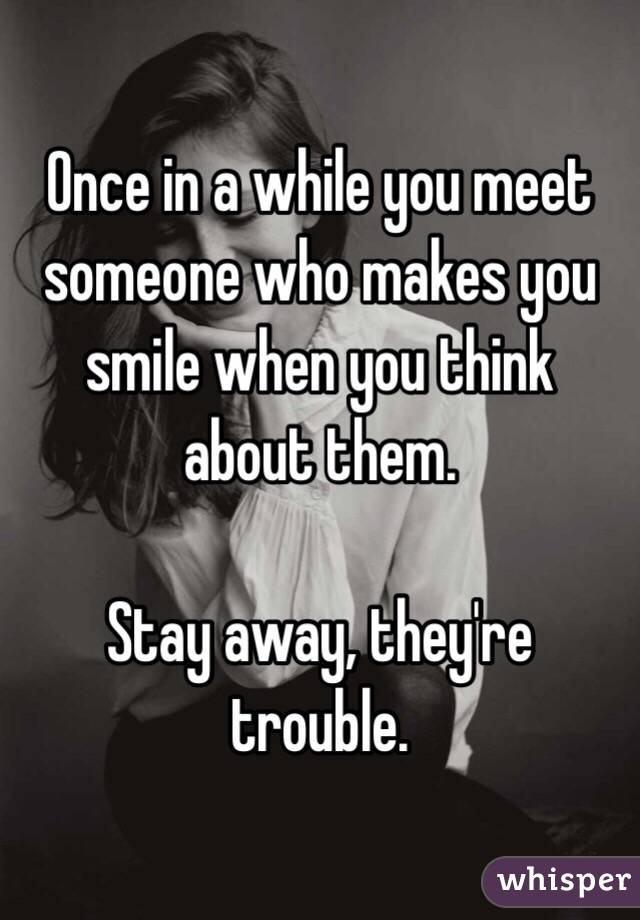 Once in a while you meet someone who makes you smile when you think about them.  Stay away, they're trouble.
