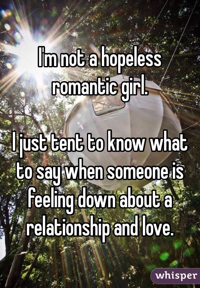 I'm not a hopeless romantic girl.   I just tent to know what to say when someone is feeling down about a relationship and love.