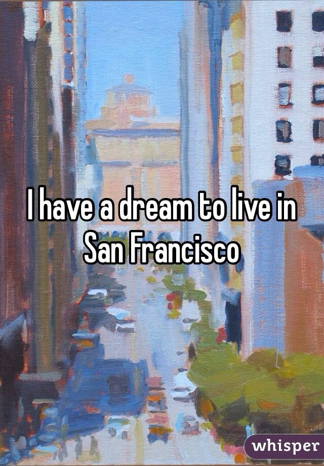 I have a dream to live in San Francisco