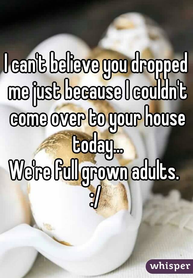 I can't believe you dropped me just because I couldn't come over to your house today... We're full grown adults.  :/