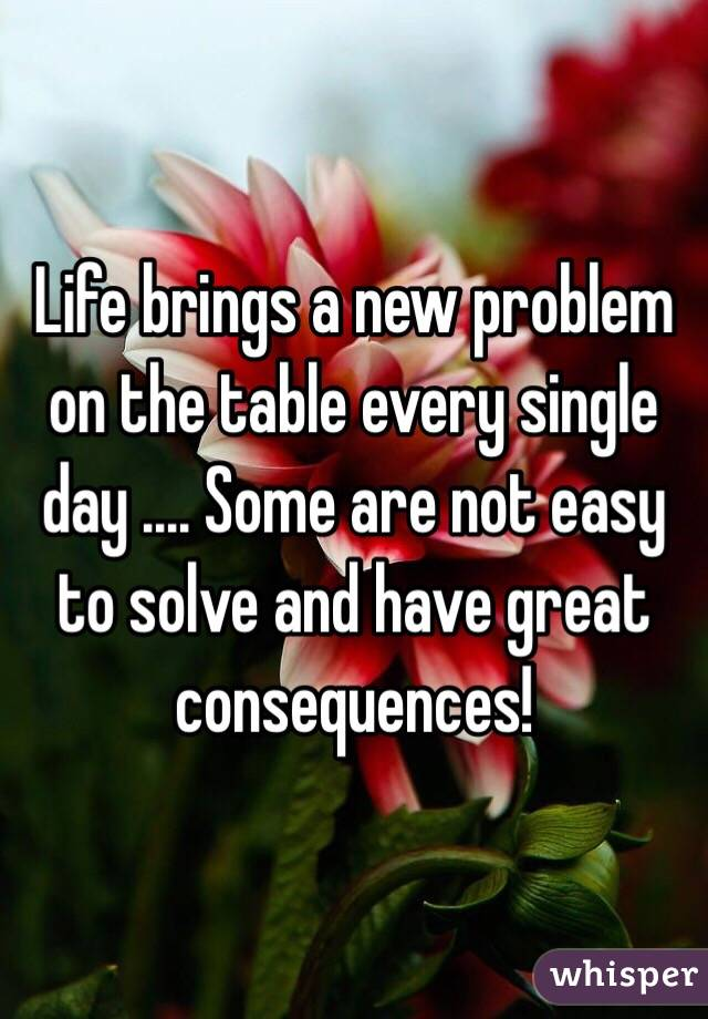 Life brings a new problem on the table every single day .... Some are not easy to solve and have great consequences!