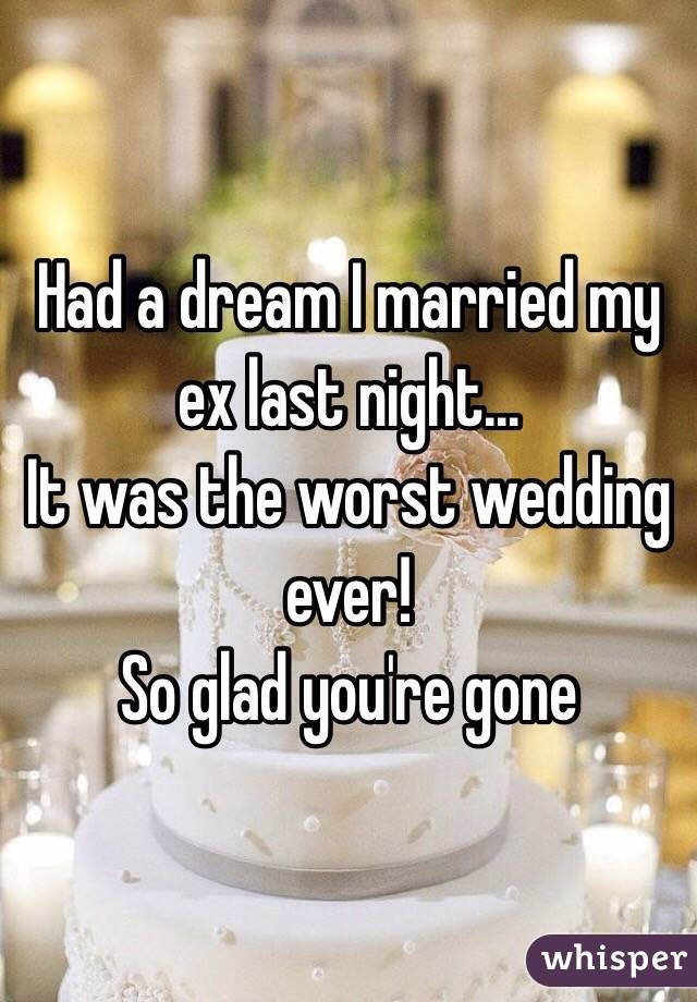 Had a dream I married my ex last night... It was the worst wedding ever! So glad you're gone