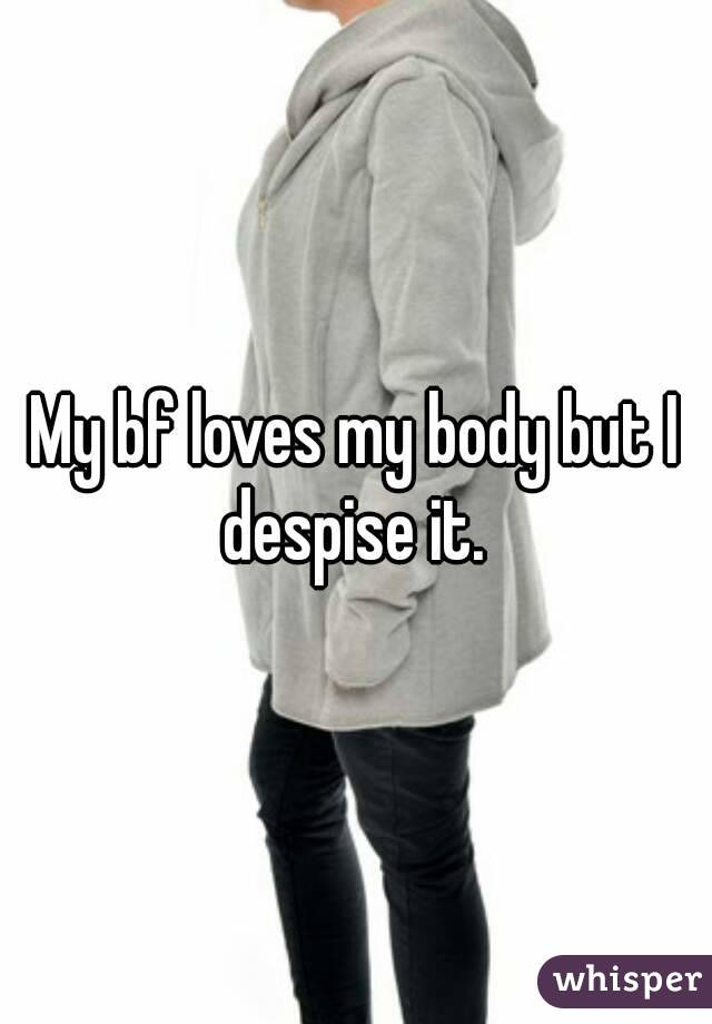 My bf loves my body but I despise it.