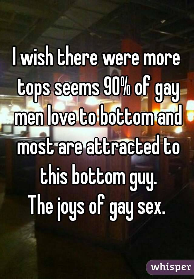 I wish there were more tops seems 90% of gay men love to bottom and most are attracted to this bottom guy. The joys of gay sex.