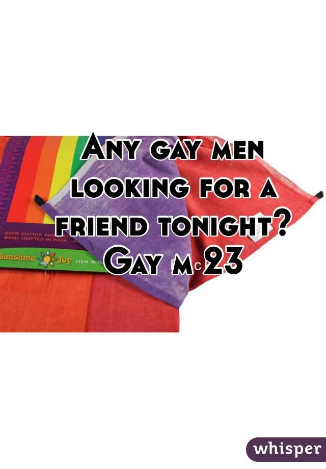 Any gay men looking for a friend tonight?  Gay m 23