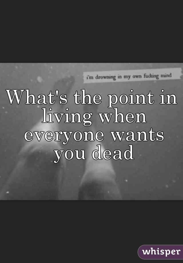 What's the point in living when everyone wants you dead