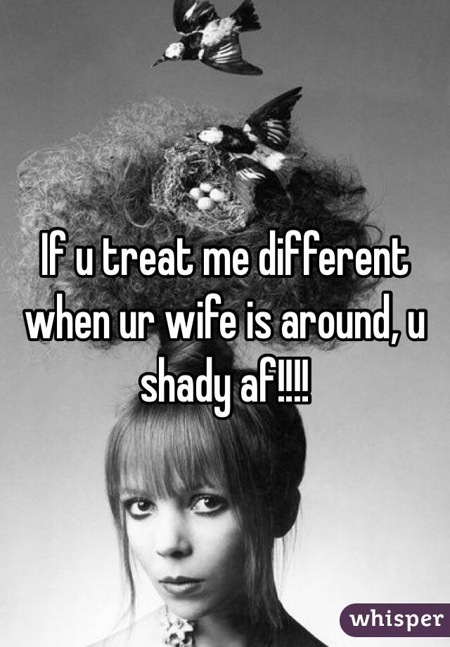 If u treat me different when ur wife is around, u shady af!!!!