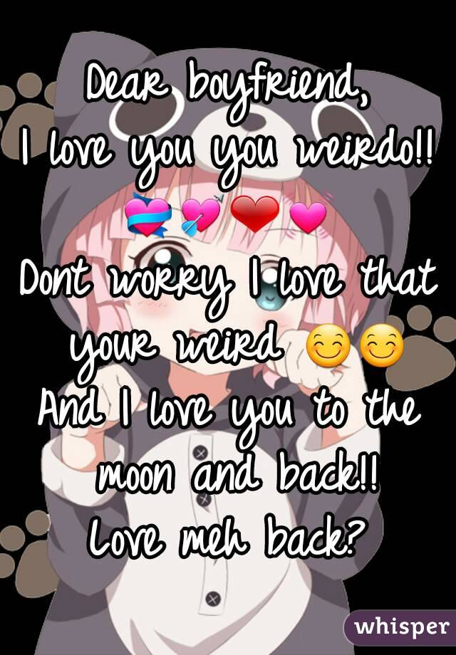 Dear boyfriend, I love you you weirdo!! 💝💘❤💓 Dont worry I love that your weird 😊😊 And I love you to the moon and back!! Love meh back?