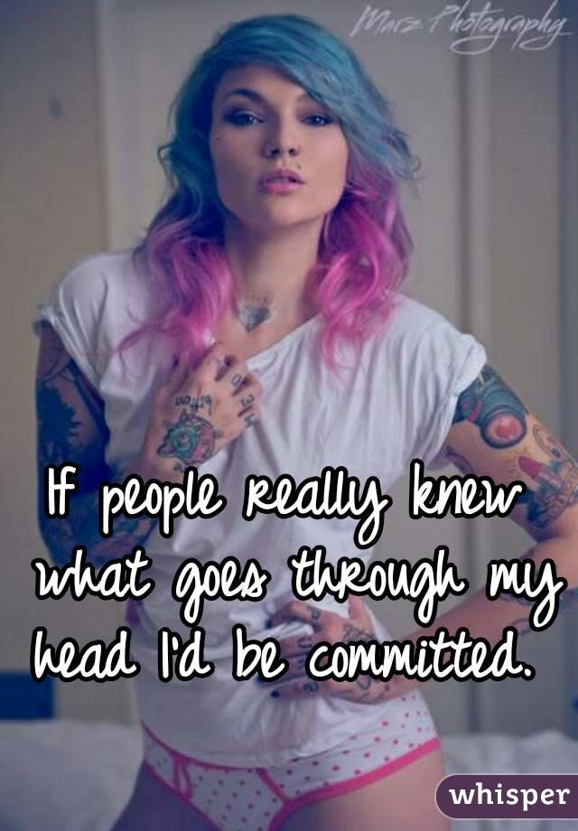 If people really knew what goes through my head I'd be committed.