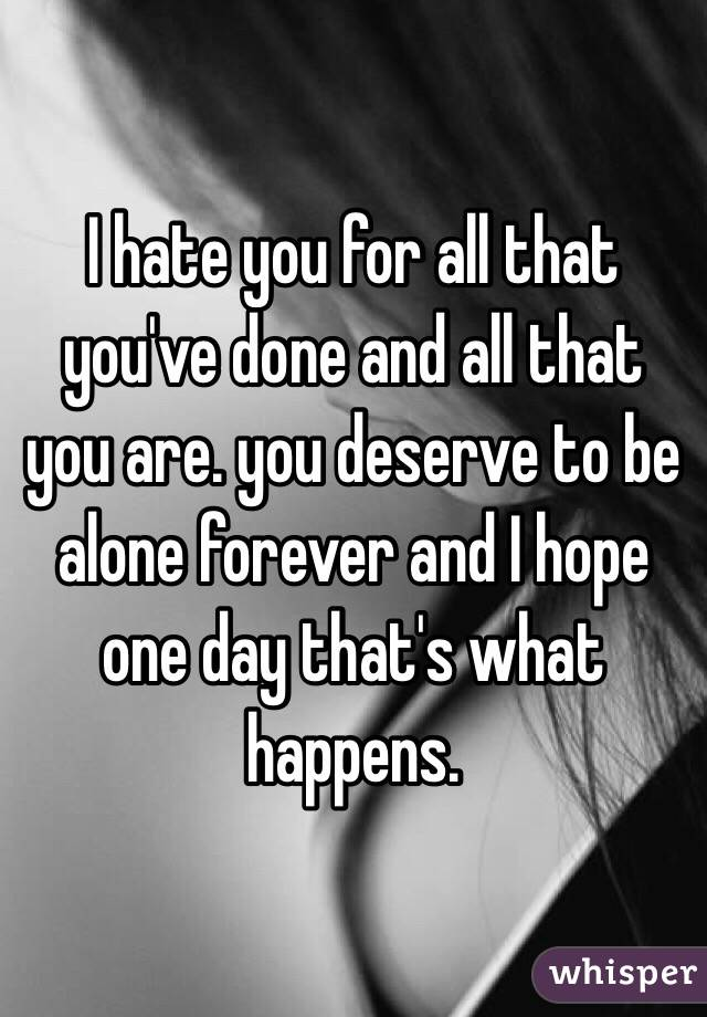I hate you for all that you've done and all that you are. you deserve to be alone forever and I hope one day that's what happens.