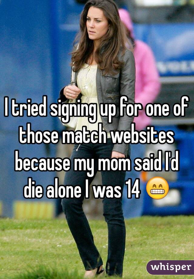 I tried signing up for one of those match websites because my mom said I'd die alone I was 14 😁