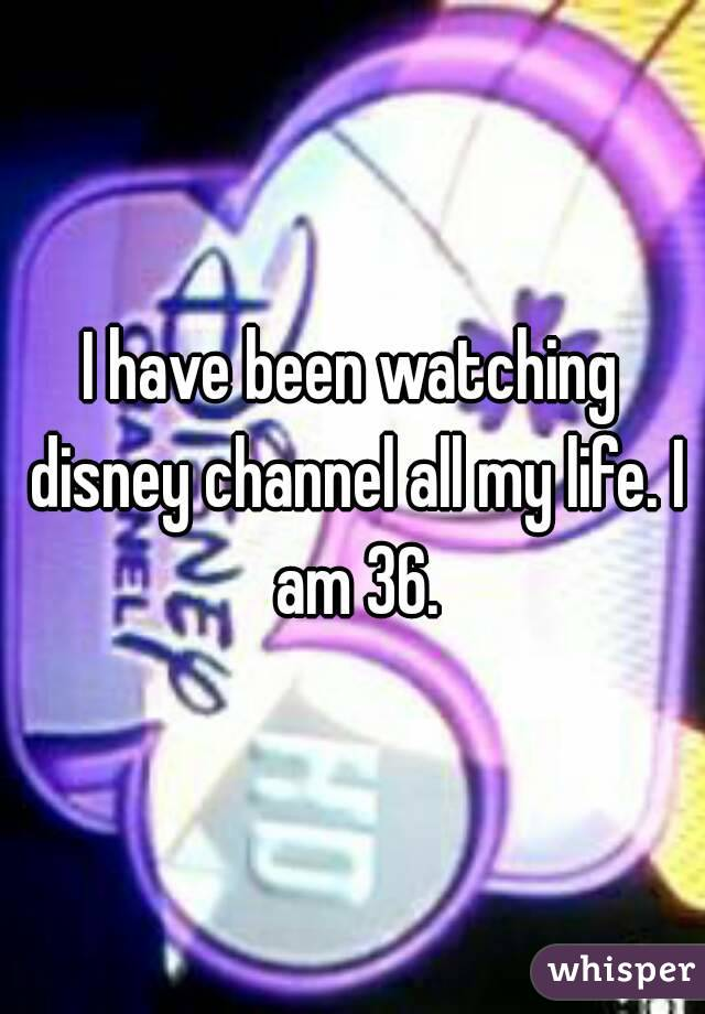 I have been watching disney channel all my life. I am 36.