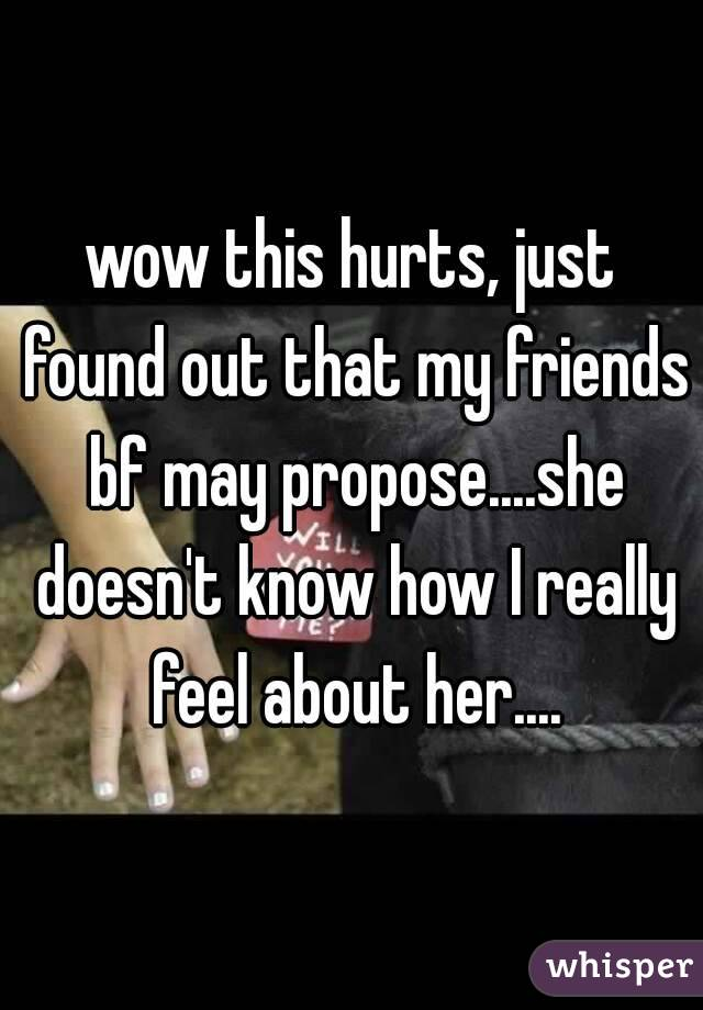 wow this hurts, just found out that my friends bf may propose....she doesn't know how I really feel about her....
