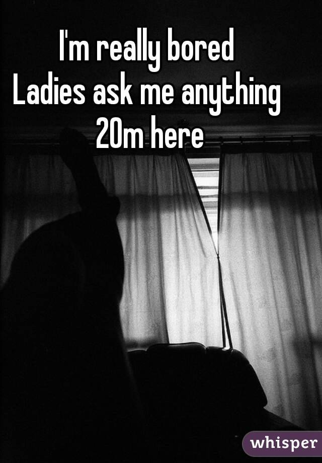 I'm really bored  Ladies ask me anything  20m here