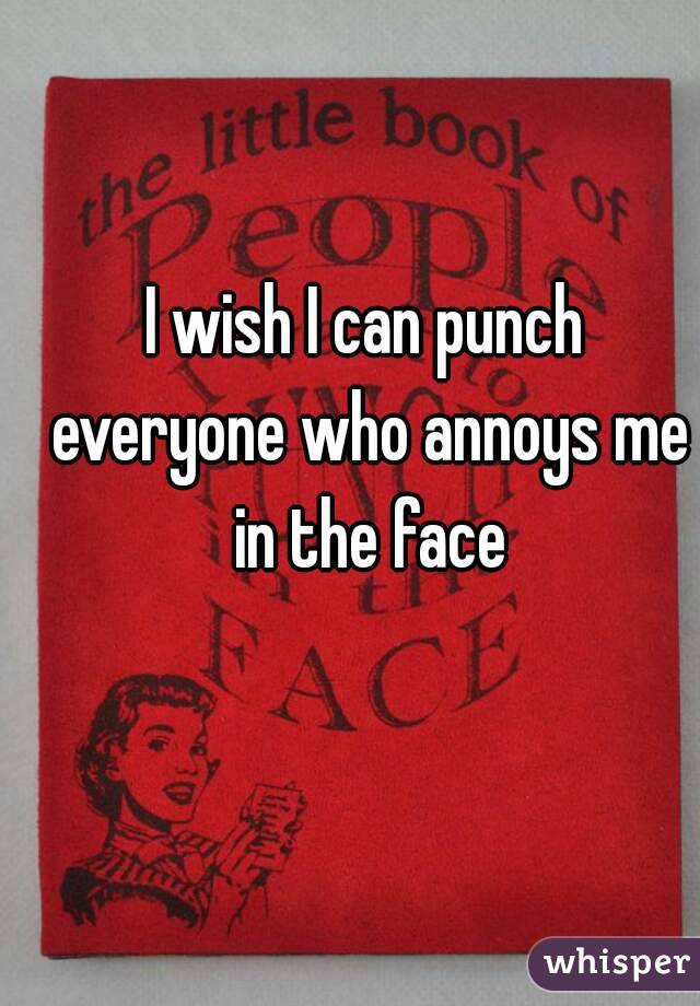 I wish I can punch everyone who annoys me in the face
