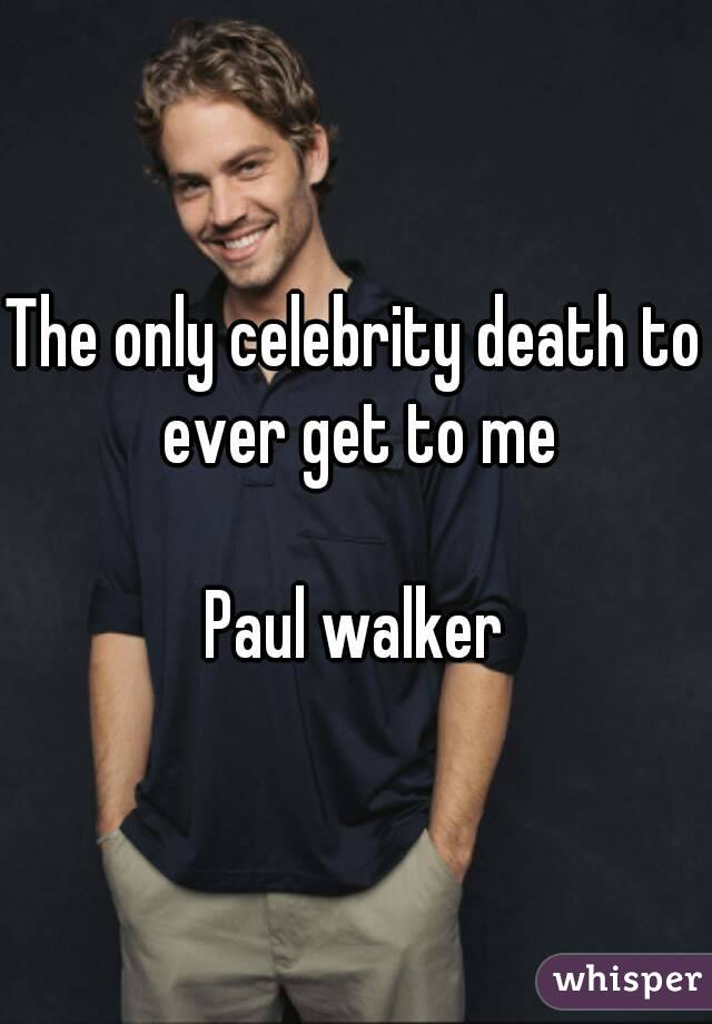 The only celebrity death to ever get to me  Paul walker