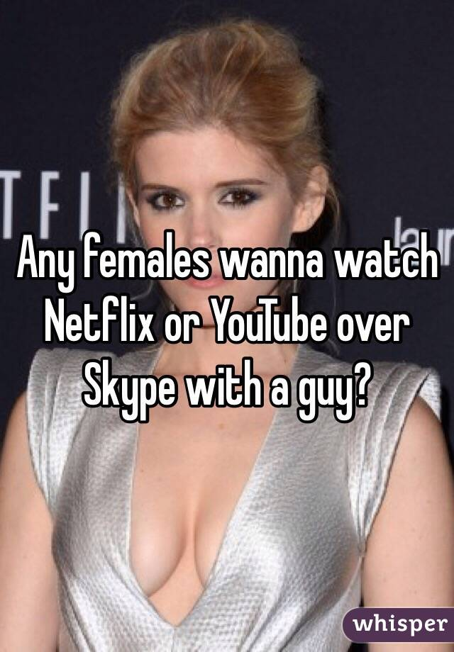 Any females wanna watch Netflix or YouTube over Skype with a guy?