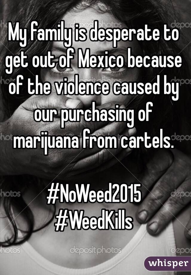 My family is desperate to get out of Mexico because of the violence caused by our purchasing of marijuana from cartels.  #NoWeed2015 #WeedKills
