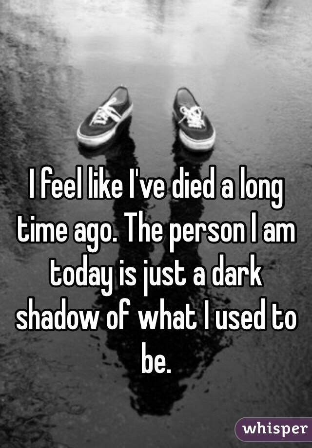I feel like I've died a long time ago. The person I am today is just a dark shadow of what I used to be.