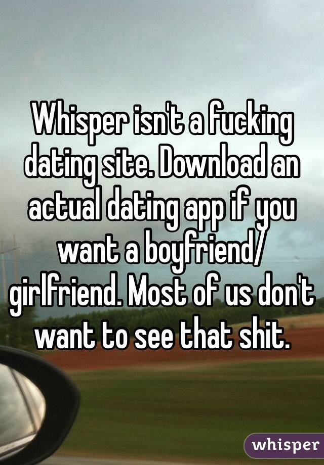 Whisper isn't a fucking dating site. Download an actual dating app if you want a boyfriend/girlfriend. Most of us don't want to see that shit.