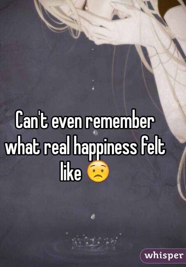 Can't even remember what real happiness felt like 😟