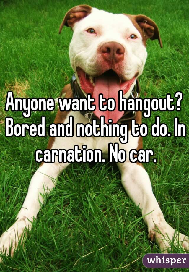 Anyone want to hangout? Bored and nothing to do. In carnation. No car.
