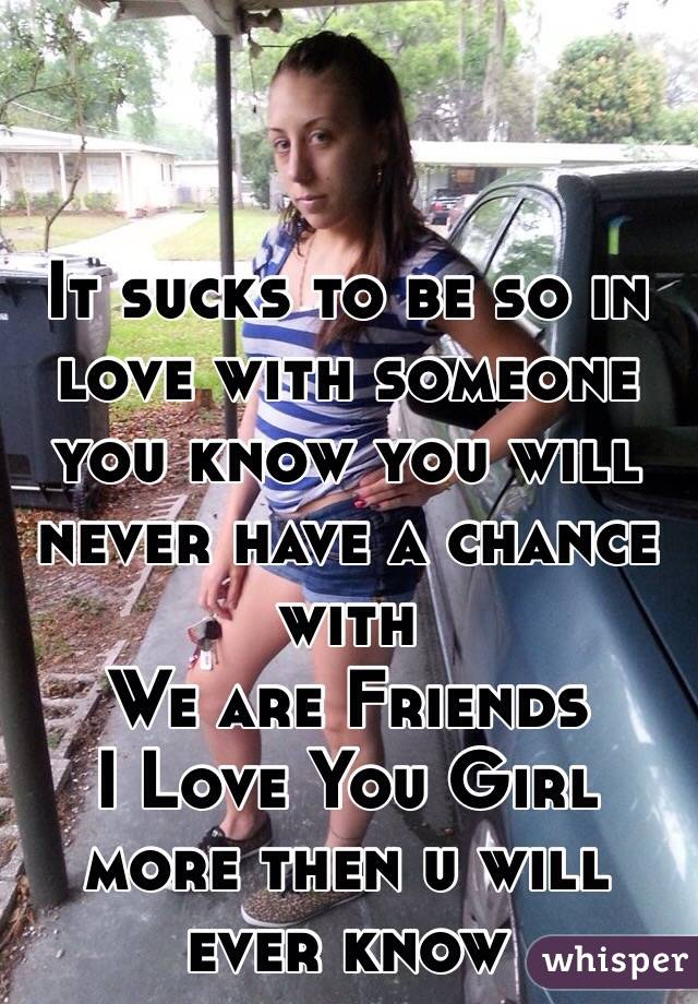 It sucks to be so in love with someone you know you will never have a chance with We are Friends  I Love You Girl more then u will ever know