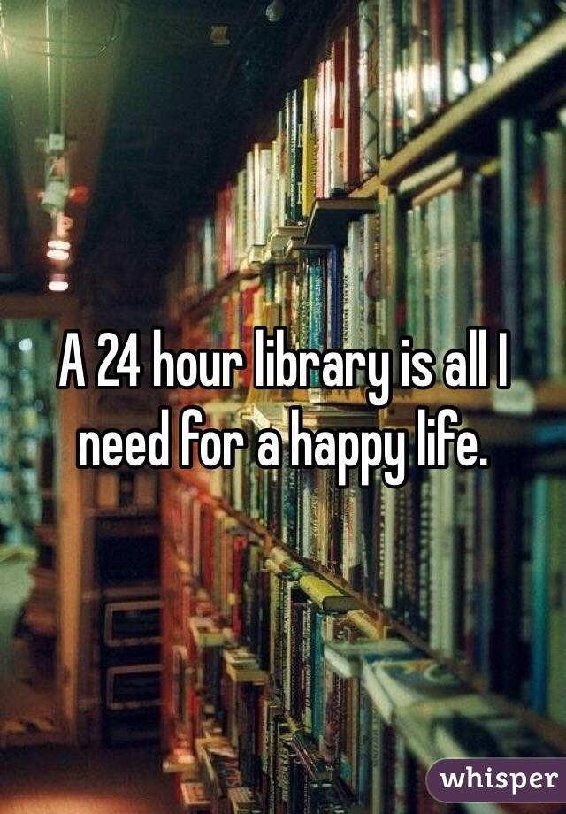 A 24 hour library is all I need for a happy life.