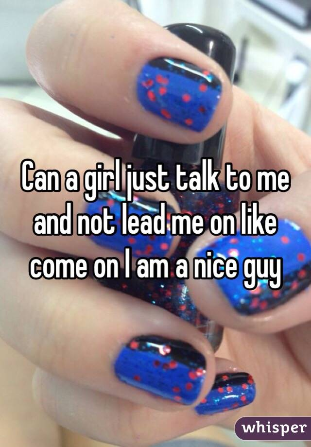 Can a girl just talk to me and not lead me on like come on I am a nice guy