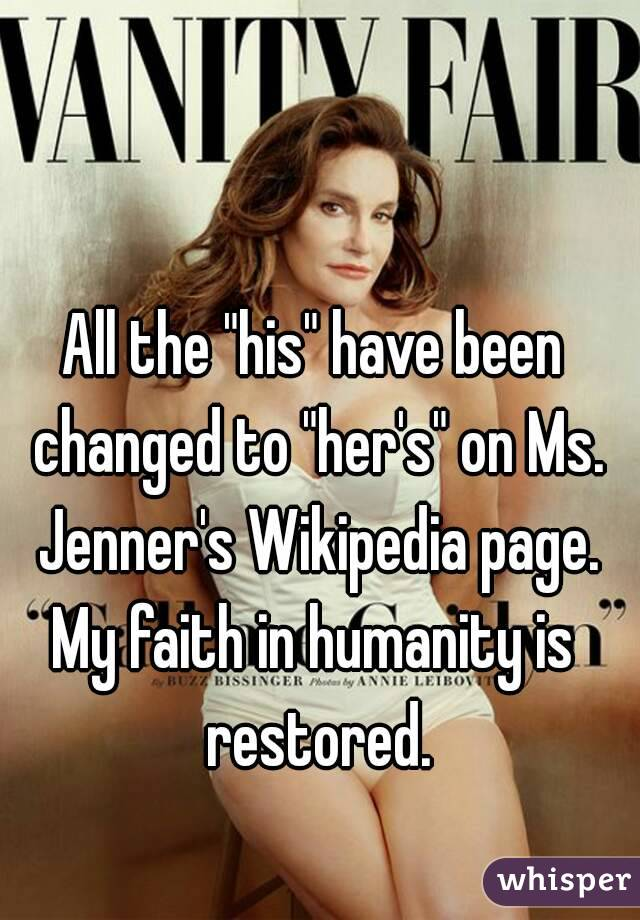 """All the """"his"""" have been changed to """"her's"""" on Ms. Jenner's Wikipedia page. My faith in humanity is restored."""