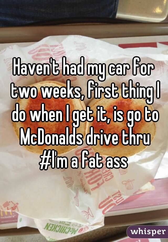Haven't had my car for two weeks, first thing I do when I get it, is go to McDonalds drive thru #l'm a fat ass