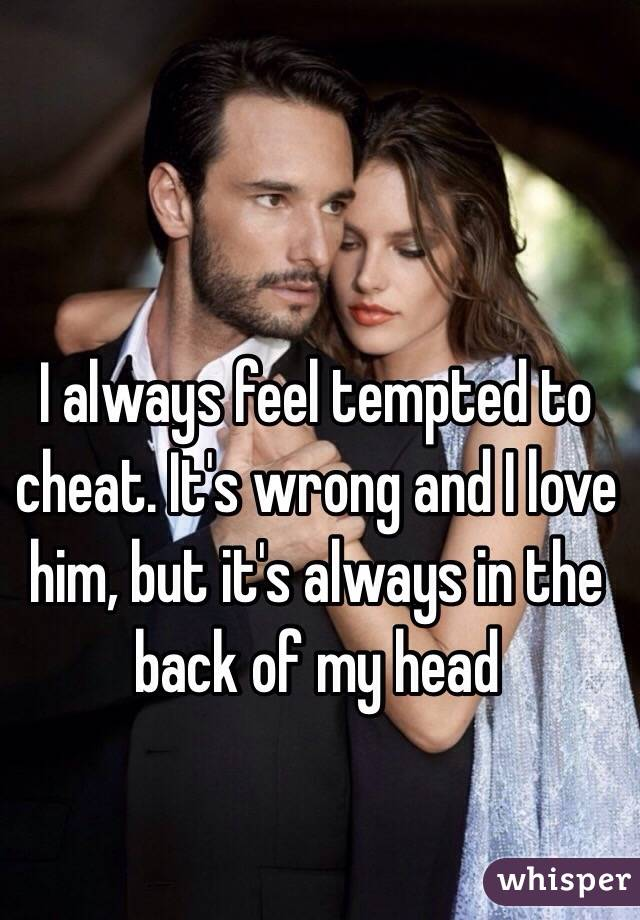 I always feel tempted to cheat. It's wrong and I love him, but it's always in the back of my head