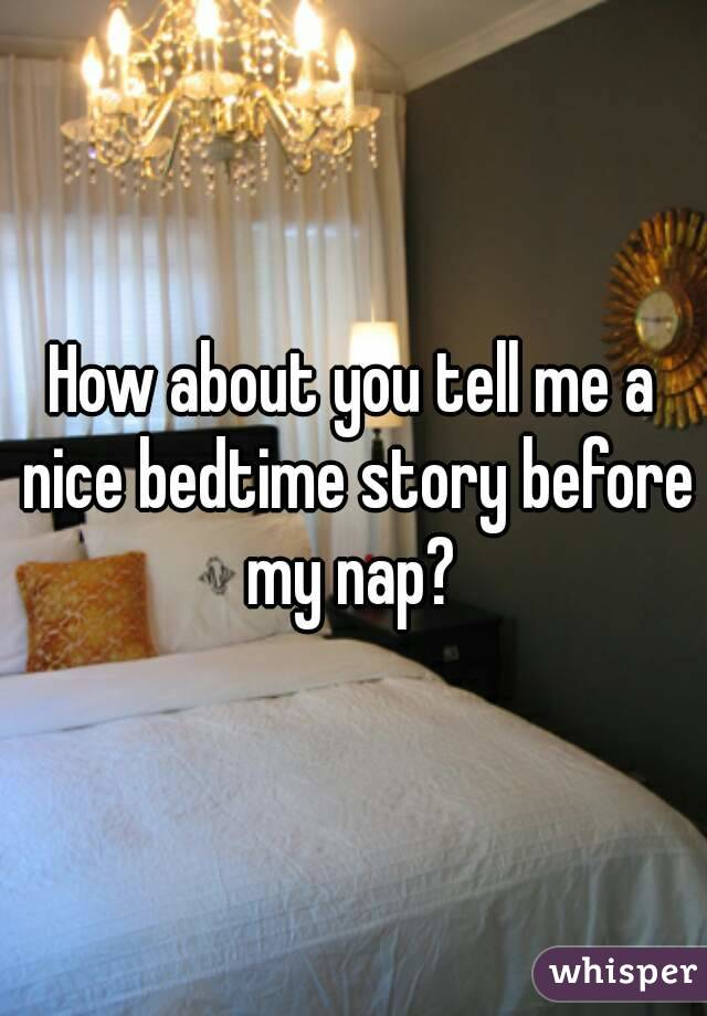 How about you tell me a nice bedtime story before my nap?